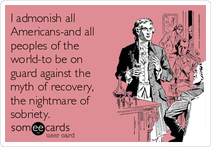 I admonish all Americans-and all peoples of the world-to be on guard against the myth of recovery, the nightmare of sobriety.