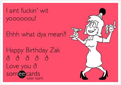 I aint fuckin' wit yoooooou!  Ehhh what dya mean?!  Happy Birthday Zak