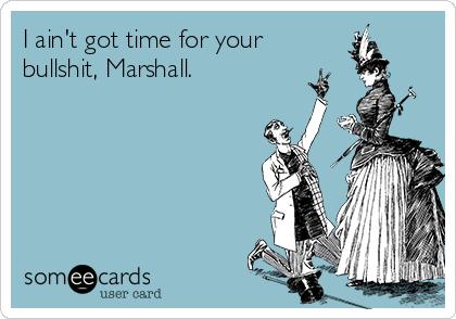 I ain't got time for your bullshit, Marshall.