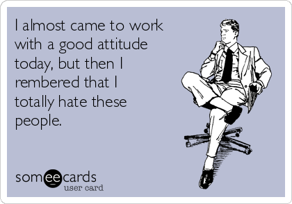 I almost came to work with a good attitude today, but then I rembered that I totally hate these people.