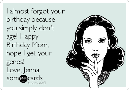 I almost forgot your birthday because you simply don't age! Happy Birthday Mom, hope I get your genes! Love, Jenna