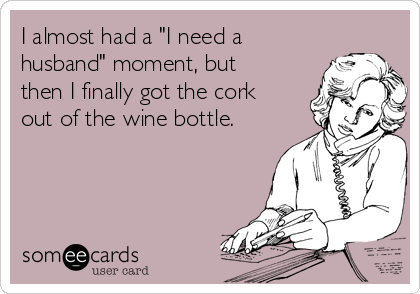 "I almost had a ""I need a husband"" moment, but then I finally got the cork out of the wine bottle."