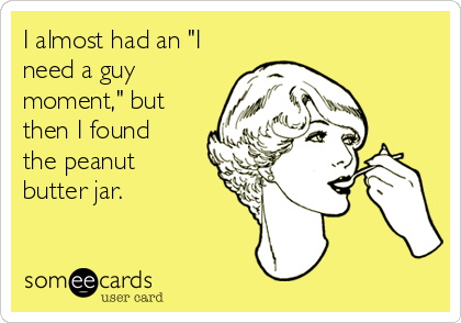 "I almost had an ""I need a guy moment,"" but then I found the peanut butter jar."