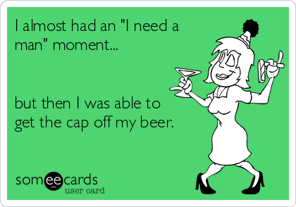 """I almost had an """"I need a man"""" moment...   but then I was able to get the cap off my beer."""
