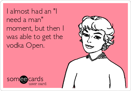 """I almost had an """"I need a man"""" moment, but then I was able to get the vodka Open."""