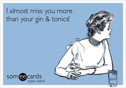 I almost miss you more than your gin & tonics!