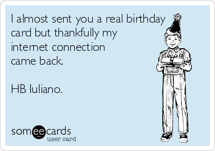 I almost sent you a real birthday card but thankfully my internet connection came back.   HB Iuliano.