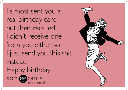 i almost sent you a real birthday card but then recalled i didnt receive - Send Birthday Card