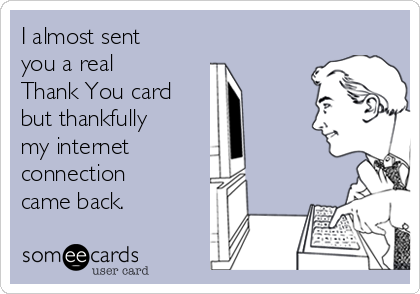 I almost sent you a real  Thank You card but thankfully my internet  connection came back.