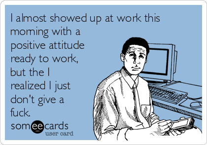 I almost showed up at work this morning with a positive attitude ready to work, but the I realized I just don't give a fuck.