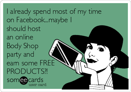 I already spend most of my time on Facebook...maybe I should host an online Body Shop party and earn some FREE PRODUCTS?!
