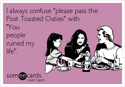 "I always confuse ""please pass the Post Toasted Oaties"" with ""You people ruined my life""."