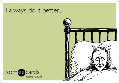 I always do it better...