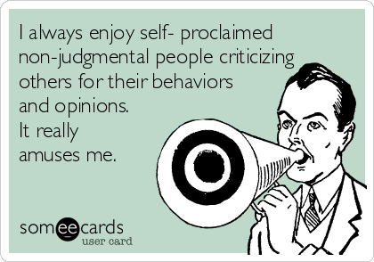 I always enjoy self- proclaimed non-judgmental people criticizing others for their behaviors and opinions. It really amuses me.