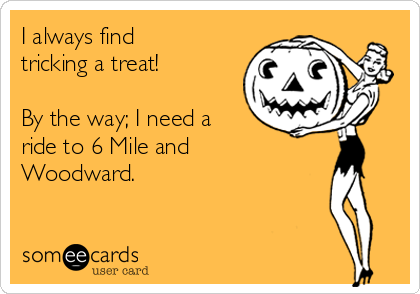 I always find tricking a treat!  By the way; I need a ride to 6 Mile and Woodward.