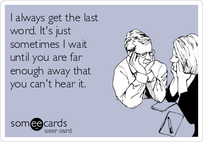 I always get the last  word. It's just sometimes I wait until you are far enough away that you can't hear it.
