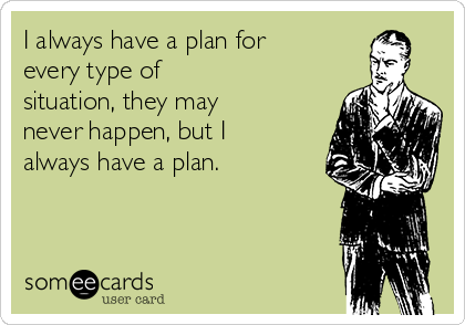 I always have a plan for every type of situation, they may never happen, but I always have a plan.