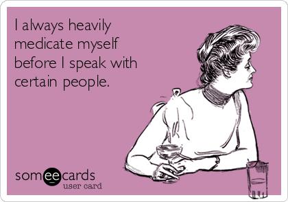 I always heavily medicate myself before I speak with certain people.