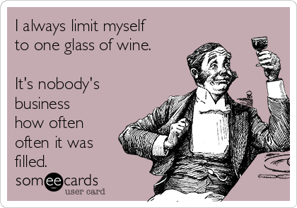 I always limit myself to one glass of wine.   It's nobody's business how often often it was filled.