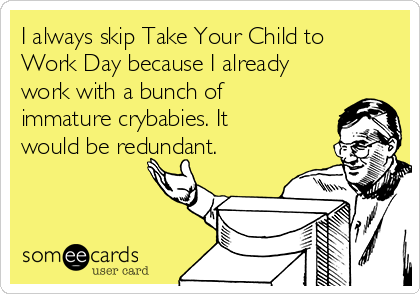 I always skip Take Your Child to Work Day because I already work with a bunch of immature crybabies. It would be redundant.