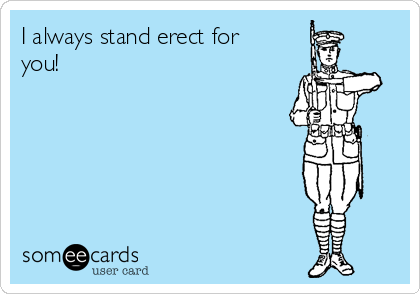 I always stand erect for you!