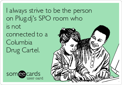 I always strive to be the person on Plug.dj's SPO room who is not connected to a Columbia Drug Cartel.