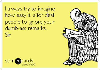I always try to imagine how easy it is for deaf people to ignore your dumb-ass remarks. Sir.