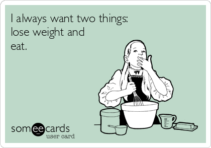 I always want two things: lose weight and eat.