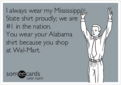 I always wear my Mississippi State shirt proudly; we are #1 in the nation.  You wear your Alabama shirt because you shop at Wal-Mart.
