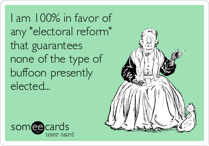 "I am 100% in favor of  any ""electoral reform"" that guarantees none of the type of buffoon presently elected..."