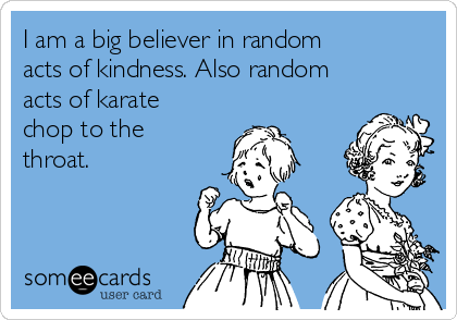 I am a big believer in random acts of kindness. Also random acts of karate chop to the throat.