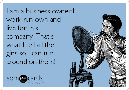 I am a business owner I work run own and live for this company! That's what I tell all the girls so I can run around on them!