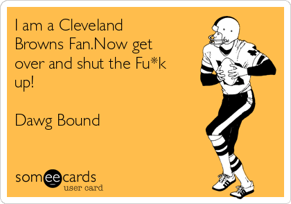 I am a Cleveland Browns Fan.Now get over and shut the Fu*k up!  Dawg Bound