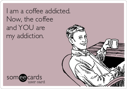 I am a coffee addicted.  Now, the coffee and YOU are  my addiction.