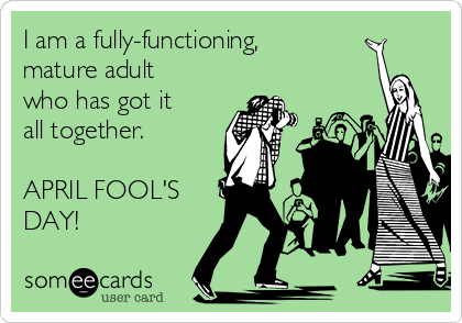 I am a fully-functioning, mature adult who has got it all together.   APRIL FOOL'S DAY!