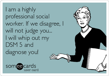 I am a highly professional social worker. If we disagree, I will not judge you... I will whip out my DSM 5 and diagnose you!