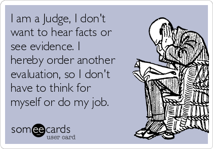 I am a Judge, I don't want to hear facts or see evidence. I hereby order another evaluation, so I don't have to think for myself or do my job.