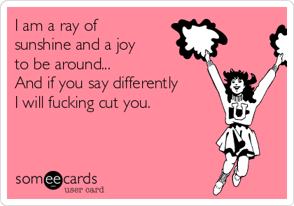 I am a ray of sunshine and a joy to be around...  And if you say differently I will fucking cut you.