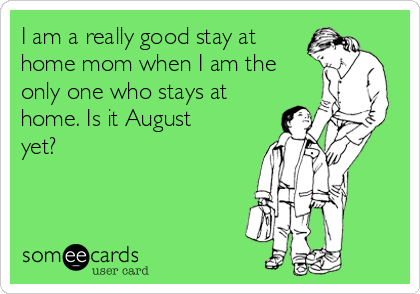 I am a really good stay at home mom when I am the only one who stays at home. Is it August yet?