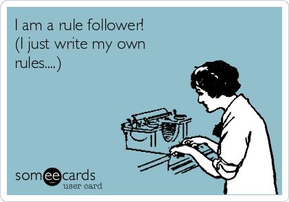 I am a rule follower! (I just write my own rules....)