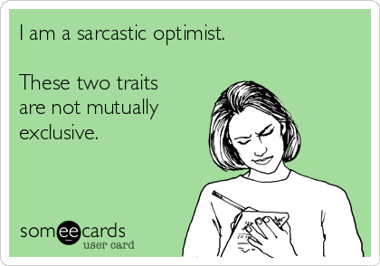 I am a sarcastic optimist.    These two traits are not mutually exclusive.