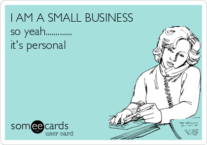 I AM A SMALL BUSINESS so yeah............. it's personal