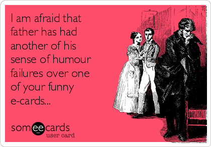 I am afraid that father has had another of his sense of humour failures over one of your funny e-cards...