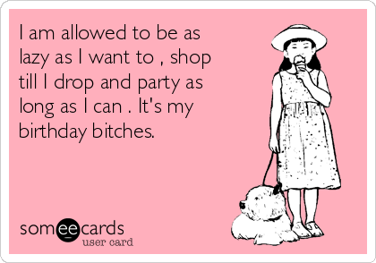 I am allowed to be as lazy as I want to , shop till I drop and party as long as I can . It's my birthday bitches.
