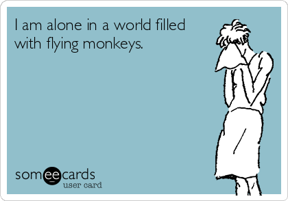 I am alone in a world filled with flying monkeys.