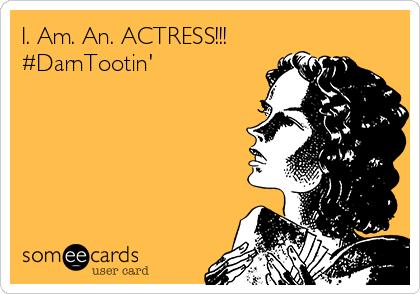 I. Am. An. ACTRESS!!! #DarnTootin'
