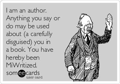 I am an author. Anything you say or do may be used  about (a carefully disguised) you in a book. You have hereby been MiWritized.