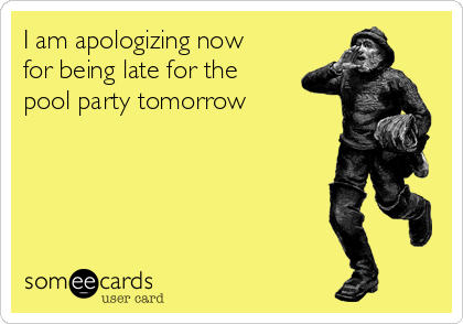 I am apologizing now for being late for the pool party tomorrow