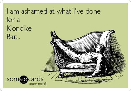 I am ashamed at what I've done for a Klondike Bar...