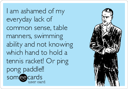 I am ashamed of my everyday lack of common sense, table manners, swimming ability and not knowing which hand to hold a tennis racket! Or ping pong paddle!!